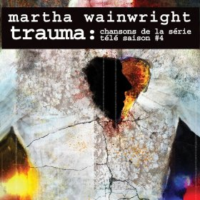 Martha Wainwright - Trauma: Chansons de la serie tele Saison #4