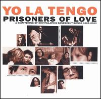 Yo La Tengo - Prisoners of Love: A Smattering of Scintillating Senescent Songs: 1985-2003